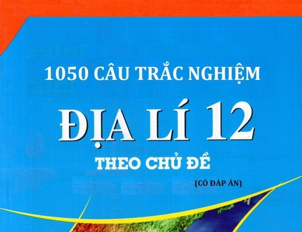 Tải sách: 1050 câu trắc nghiệm địa lí 12 theo chủ đề (Kèm đáp án)