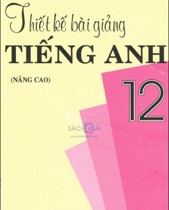 Tải sách: Thiết Kế Bài Giảng Tiếng Anh 12 Nâng Cao