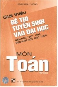 Tải sách: Giới Thiệu Đề Thi Tuyển Sinh Vào Đại Học Năm Học 1997-1998 Đến 2005-2006 Môn Toán Tập 1