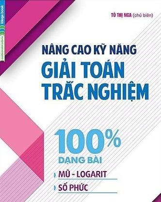 Tải sách: Nâng Cao Kỹ Năng Giải Toán Trắc Nghiệm 100% Dạng Bài Mũ – Logarit, Số Phức