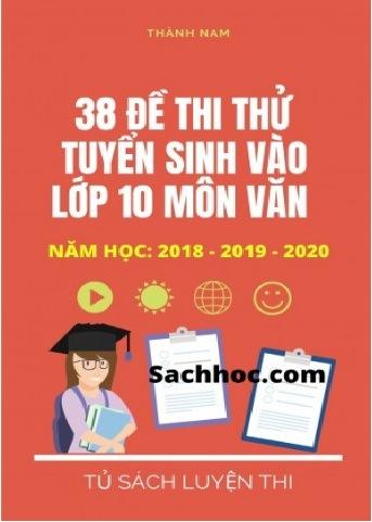 Tải sách: 38 Đề Thi Thử Tuyển Sinh Vào Lớp 10 Môn Văn Từ Các Tỉnh Thành 2018-2019-2020