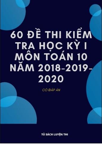 Tải sách: 60 Đề Thi Kiểm Tra Học Kỳ 1 Môn Toán 10 Năm 2018-2019-2020 ( Có Đáp Án )