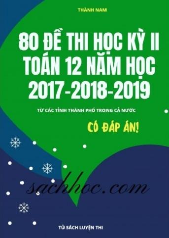 Tải sách: 80 Đề  Kiểm Tra Học Kỳ 2 Toán 12 Năm 2017-2018-2019 (Có Đáp Án )