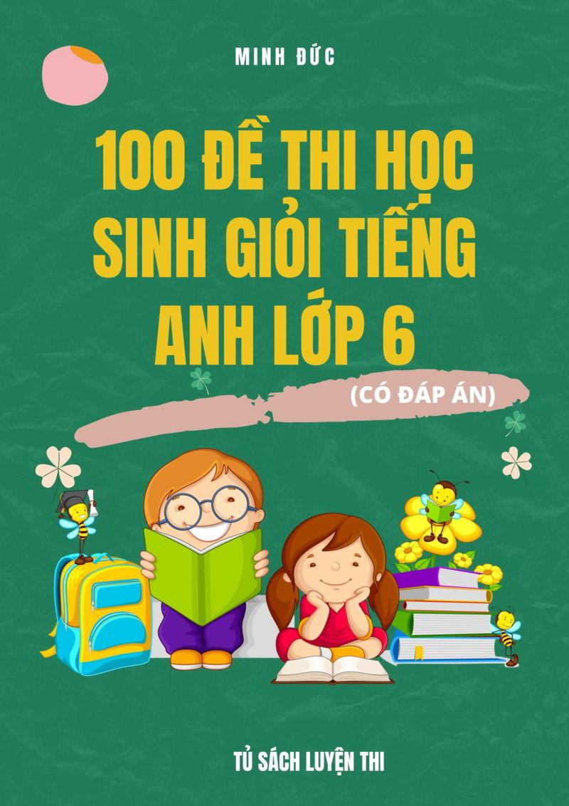 Tải sách: 100 đề thi học sinh giỏi tiếng anh lớp 6 (Có đáp án)