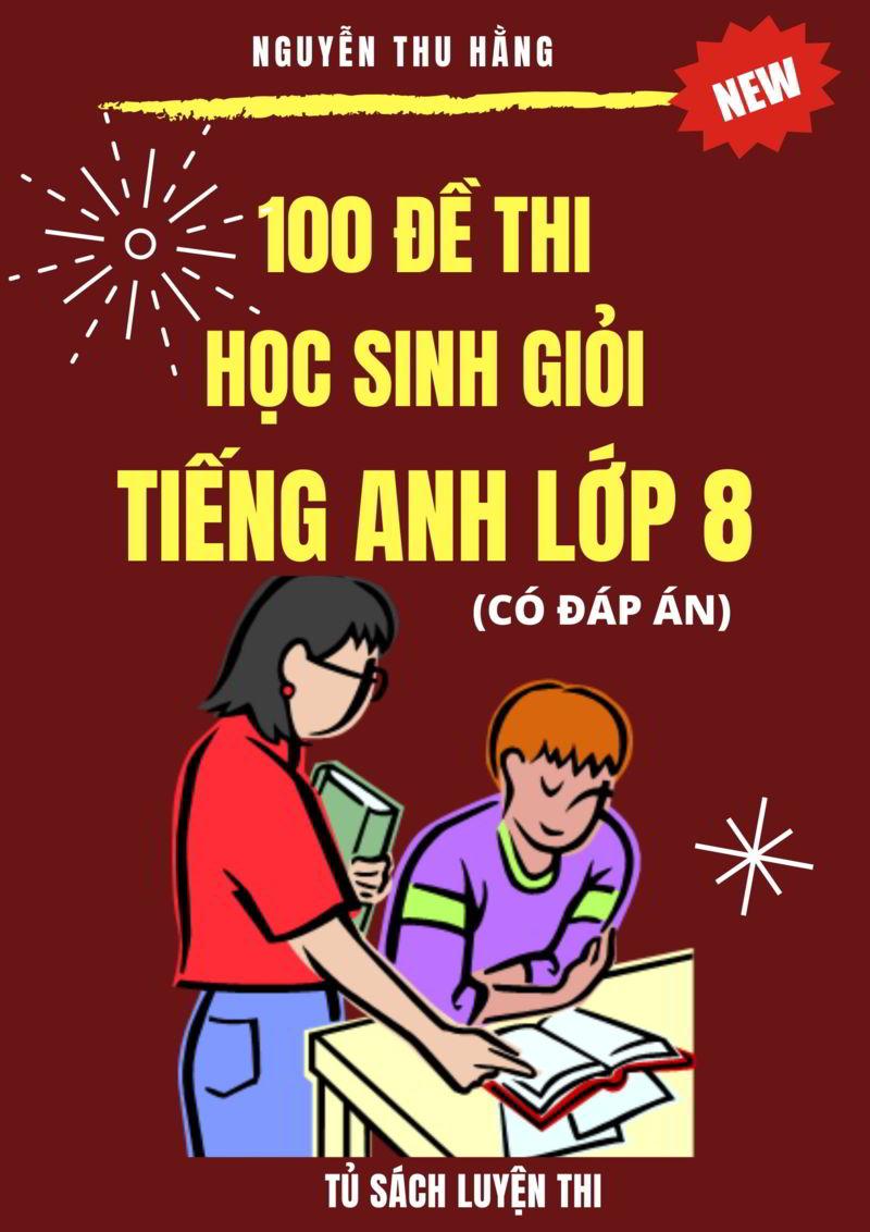 Tải sách: 100 đề thi học sinh giỏi tiếng anh lớp 8 (Có đáp án)