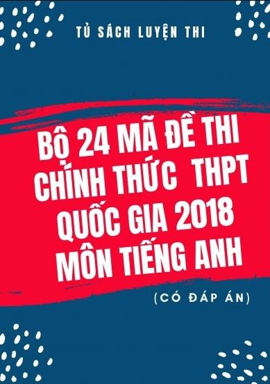 Tải sách: Bộ 24 Mã Đề Thi Chính Thức THPT Quốc Gia 2018 Môn Tiếng Anh (Có Đáp Án) Bản Đẹp
